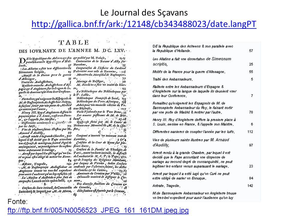 Le Journal des Sçavans http://gallica.bnf.fr/ark:/12148/cb343488023/date.langPT http://gallica.bnf.fr/ark:/12148/cb343488023/date.langPT Fonte: ftp://ftp.bnf.fr/005/N0056523_JPEG_161_161DM.jpeg.jpg ftp://ftp.bnf.fr/005/N0056523_JPEG_161_161DM.jpeg.jpg