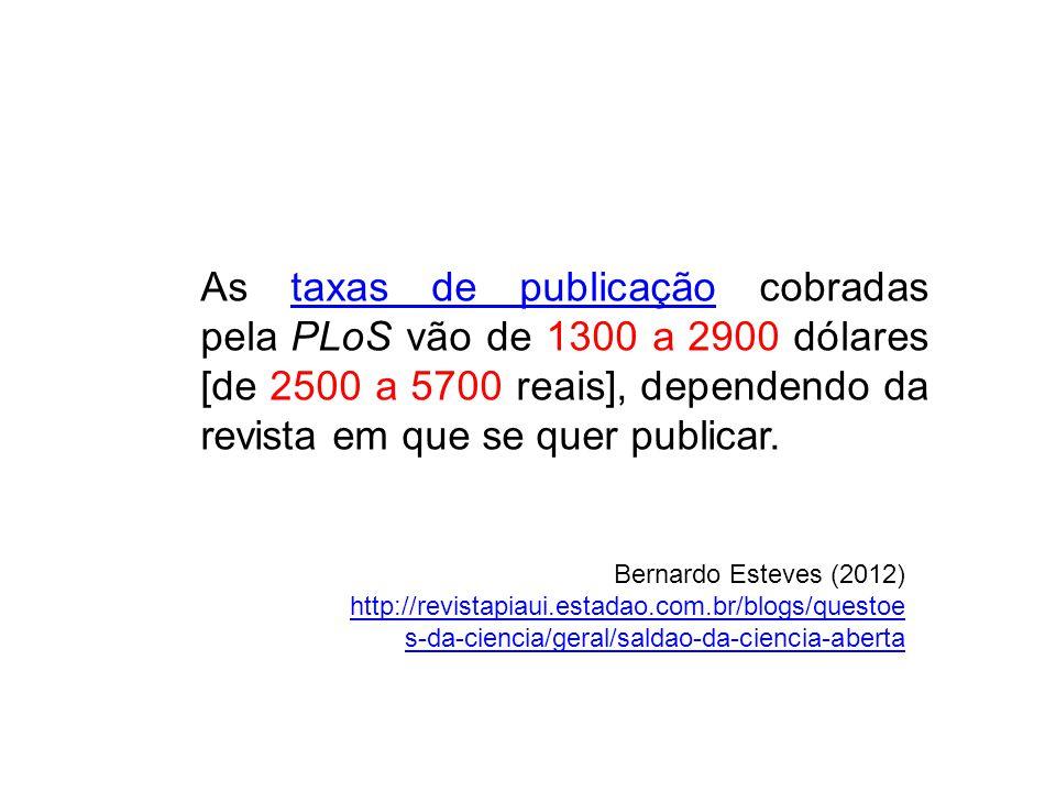 As taxas de publicação cobradas pela PLoS vão de 1300 a 2900 dólares [de 2500 a 5700 reais], dependendo da revista em que se quer publicar.taxas de publicação Bernardo Esteves (2012) http://revistapiaui.estadao.com.br/blogs/questoe s-da-ciencia/geral/saldao-da-ciencia-aberta