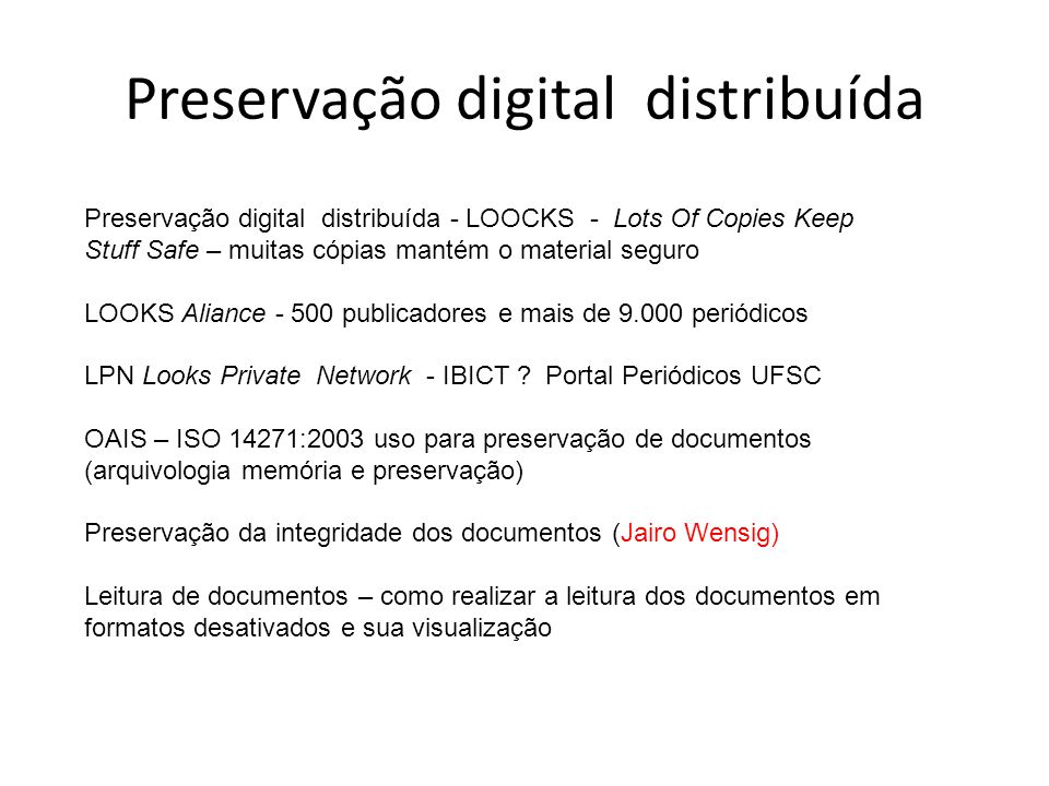 Preservação digital distribuída Preservação digital distribuída - LOOCKS - Lots Of Copies Keep Stuff Safe – muitas cópias mantém o material seguro LOOKS Aliance - 500 publicadores e mais de 9.000 periódicos LPN Looks Private Network - IBICT .