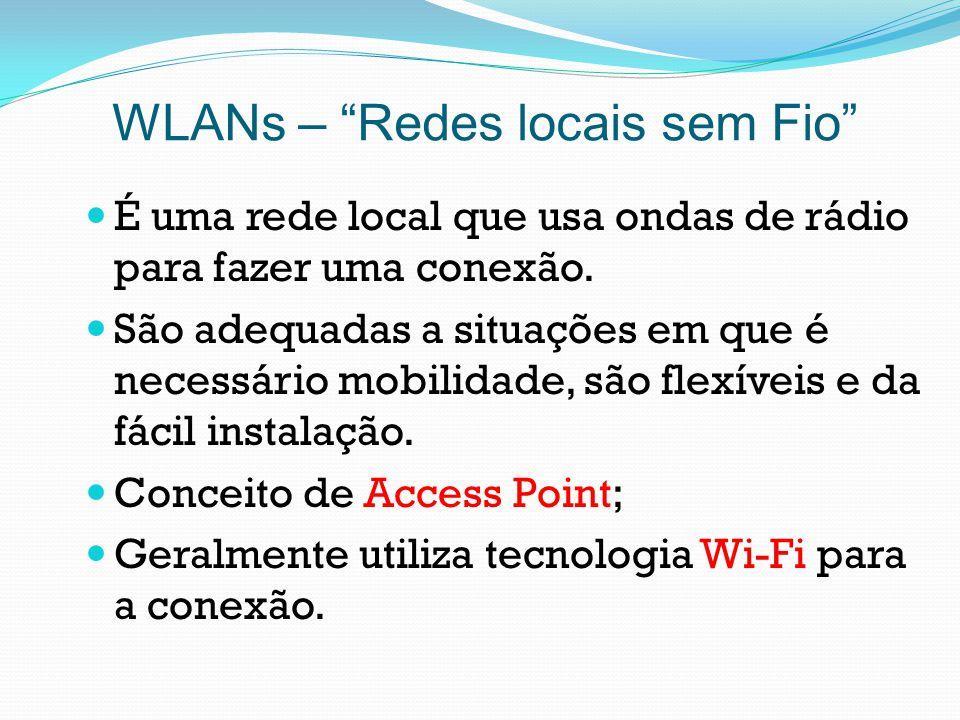 WLANs – Redes locais sem Fio É uma rede local que usa ondas de rádio para fazer uma conexão. São adequadas a situações em que é necessário mobilidade,