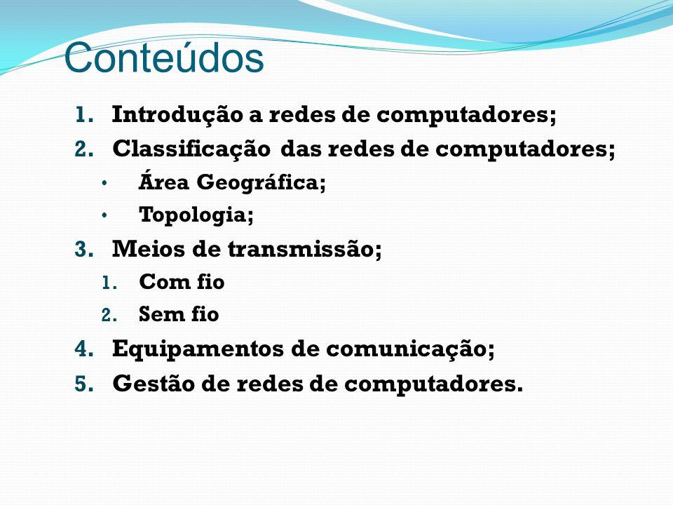 Conteúdos 1. Introdução a redes de computadores; 2. Classificação das redes de computadores; Área Geográfica; Topologia; 3. Meios de transmissão; 1. C