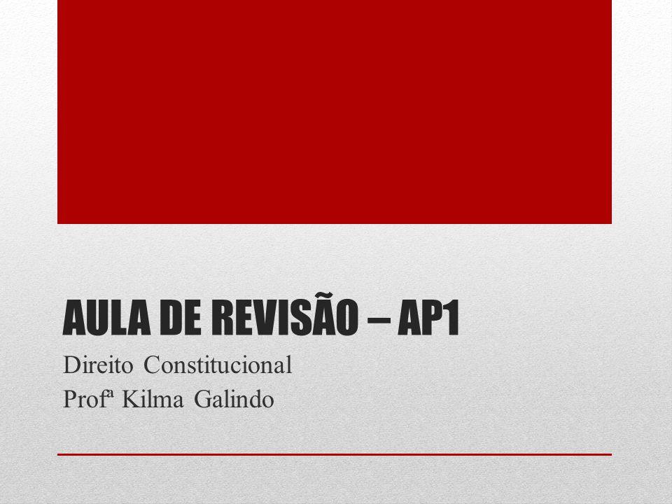 AULA DE REVISÃO – AP1 Direito Constitucional Profª Kilma Galindo