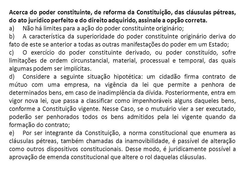 Acerca do poder constituinte, de reforma da Constituição, das cláusulas pétreas, do ato jurídico perfeito e do direito adquirido, assinale a opção cor