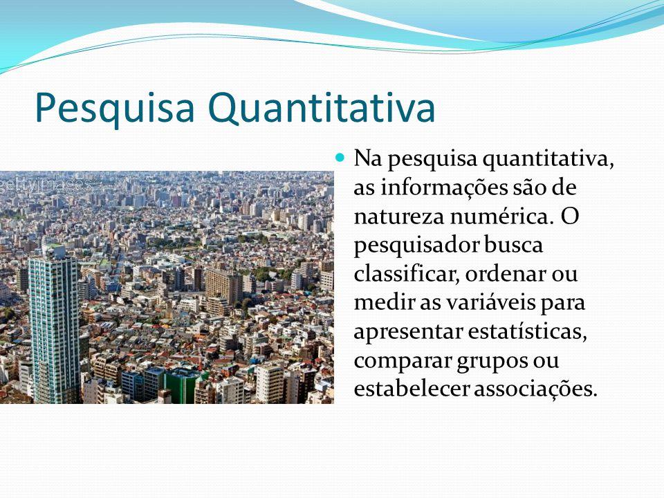 Pesquisa Quantitativa Na pesquisa quantitativa, as informações são de natureza numérica. O pesquisador busca classificar, ordenar ou medir as variávei