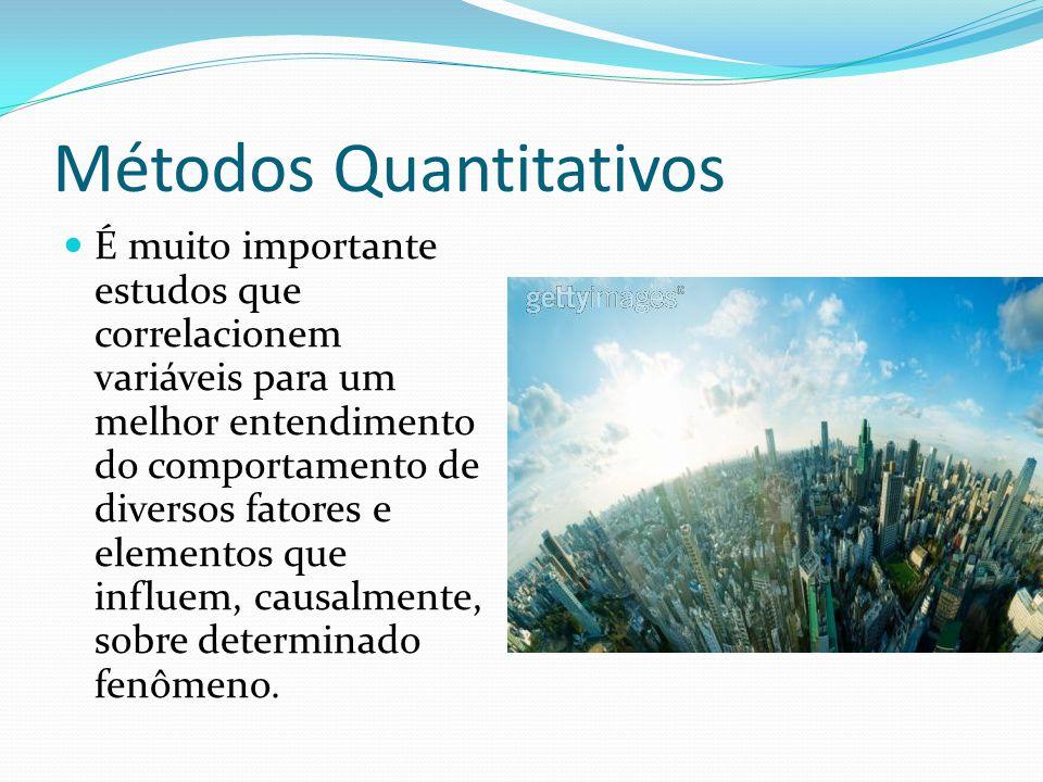 Métodos Quantitativos É muito importante estudos que correlacionem variáveis para um melhor entendimento do comportamento de diversos fatores e elementos que influem, causalmente, sobre determinado fenômeno.