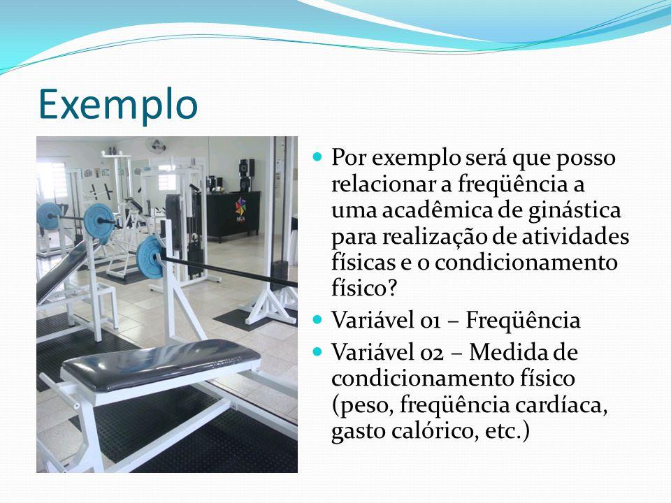 Exemplo Por exemplo será que posso relacionar a freqüência a uma acadêmica de ginástica para realização de atividades físicas e o condicionamento físico.