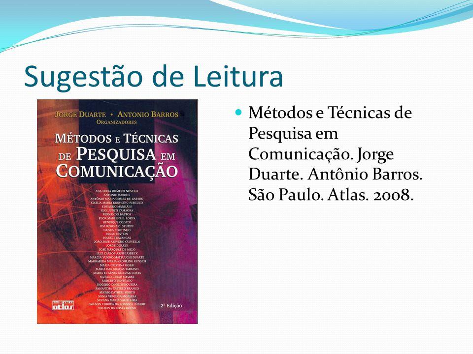 Sugestão de Leitura Métodos e Técnicas de Pesquisa em Comunicação. Jorge Duarte. Antônio Barros. São Paulo. Atlas. 2008.