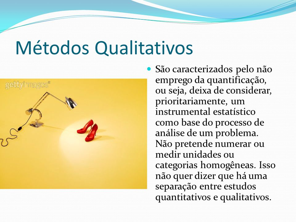 Métodos Qualitativos São caracterizados pelo não emprego da quantificação, ou seja, deixa de considerar, prioritariamente, um instrumental estatístico como base do processo de análise de um problema.