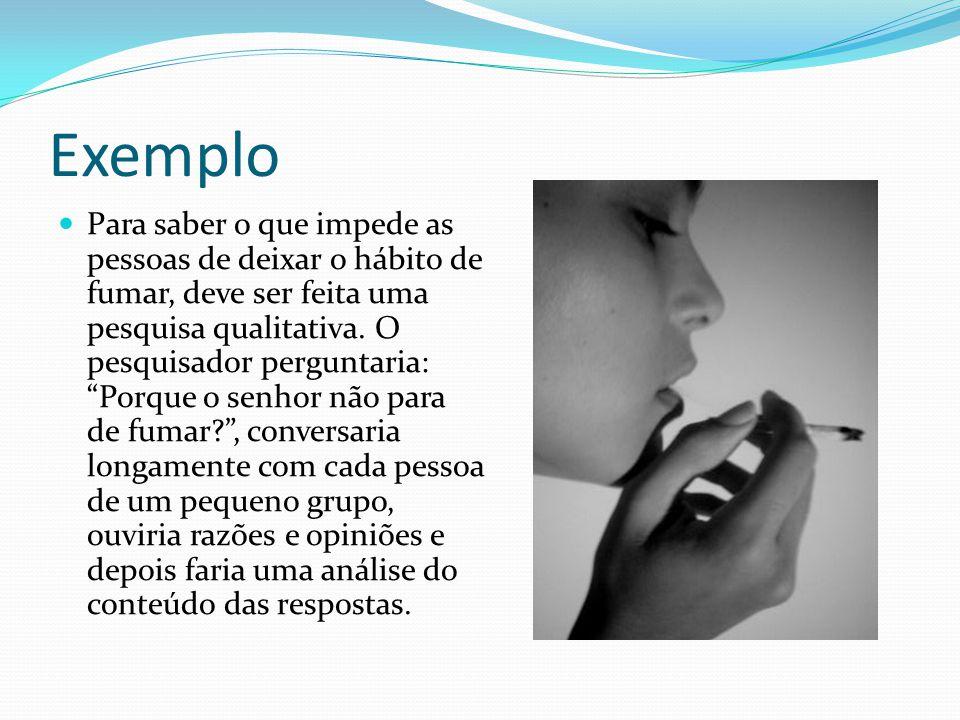 Exemplo Para saber o que impede as pessoas de deixar o hábito de fumar, deve ser feita uma pesquisa qualitativa.
