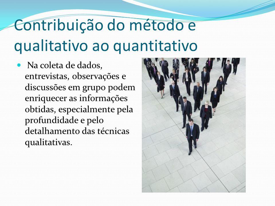 Contribuição do método e qualitativo ao quantitativo Na coleta de dados, entrevistas, observações e discussões em grupo podem enriquecer as informações obtidas, especialmente pela profundidade e pelo detalhamento das técnicas qualitativas.