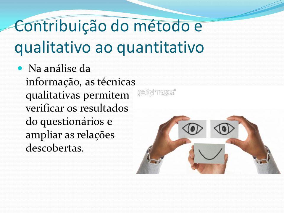 Contribuição do método e qualitativo ao quantitativo Na análise da informação, as técnicas qualitativas permitem verificar os resultados do questionários e ampliar as relações descobertas.