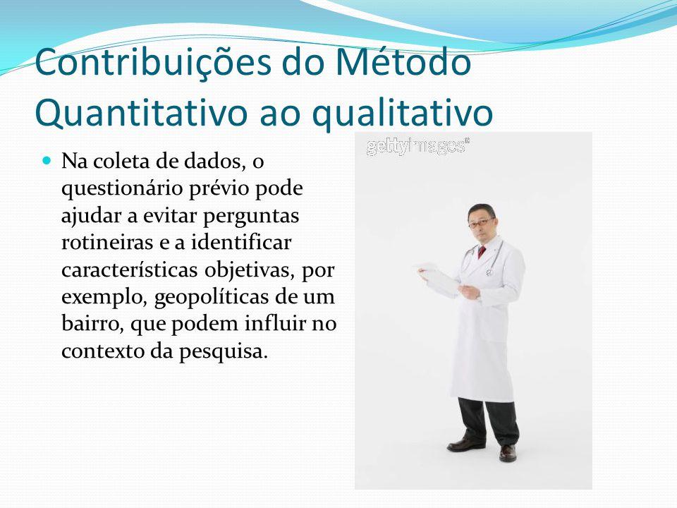 Contribuições do Método Quantitativo ao qualitativo Na coleta de dados, o questionário prévio pode ajudar a evitar perguntas rotineiras e a identifica