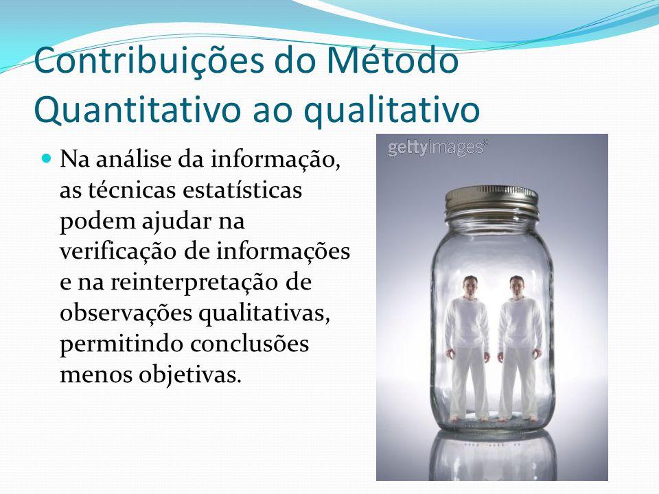 Contribuições do Método Quantitativo ao qualitativo Na análise da informação, as técnicas estatísticas podem ajudar na verificação de informações e na reinterpretação de observações qualitativas, permitindo conclusões menos objetivas.