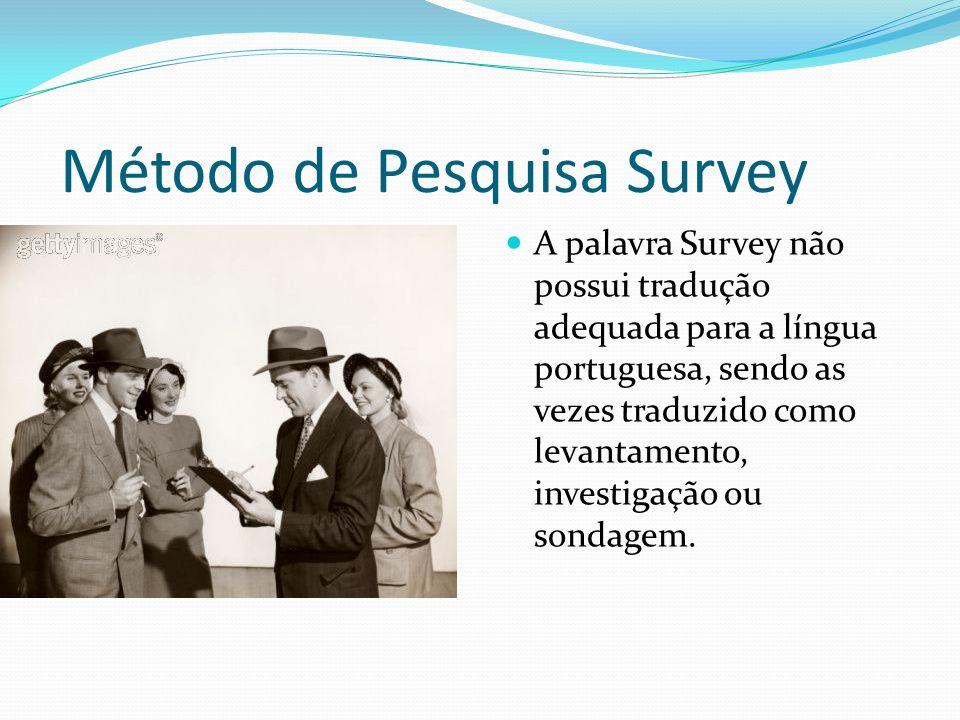 Método de Pesquisa Survey A palavra Survey não possui tradução adequada para a língua portuguesa, sendo as vezes traduzido como levantamento, investigação ou sondagem.