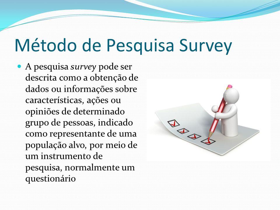 Método de Pesquisa Survey A pesquisa survey pode ser descrita como a obtenção de dados ou informações sobre características, ações ou opiniões de determinado grupo de pessoas, indicado como representante de uma população alvo, por meio de um instrumento de pesquisa, normalmente um questionário