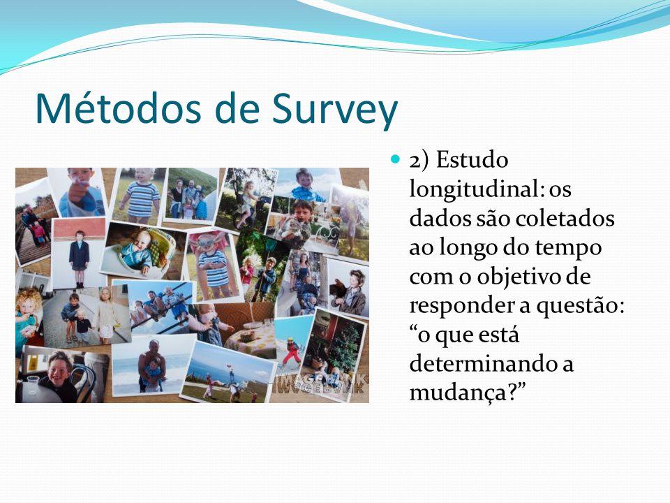 Métodos de Survey 2) Estudo longitudinal: os dados são coletados ao longo do tempo com o objetivo de responder a questão: o que está determinando a mudança?