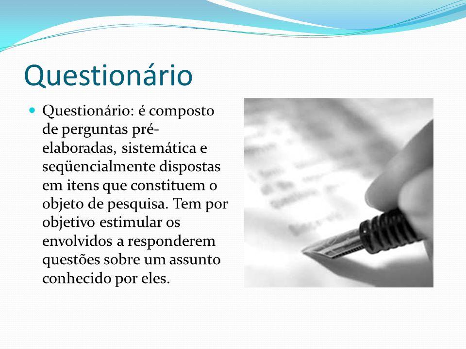 Questionário Questionário: é composto de perguntas pré- elaboradas, sistemática e seqüencialmente dispostas em itens que constituem o objeto de pesquisa.