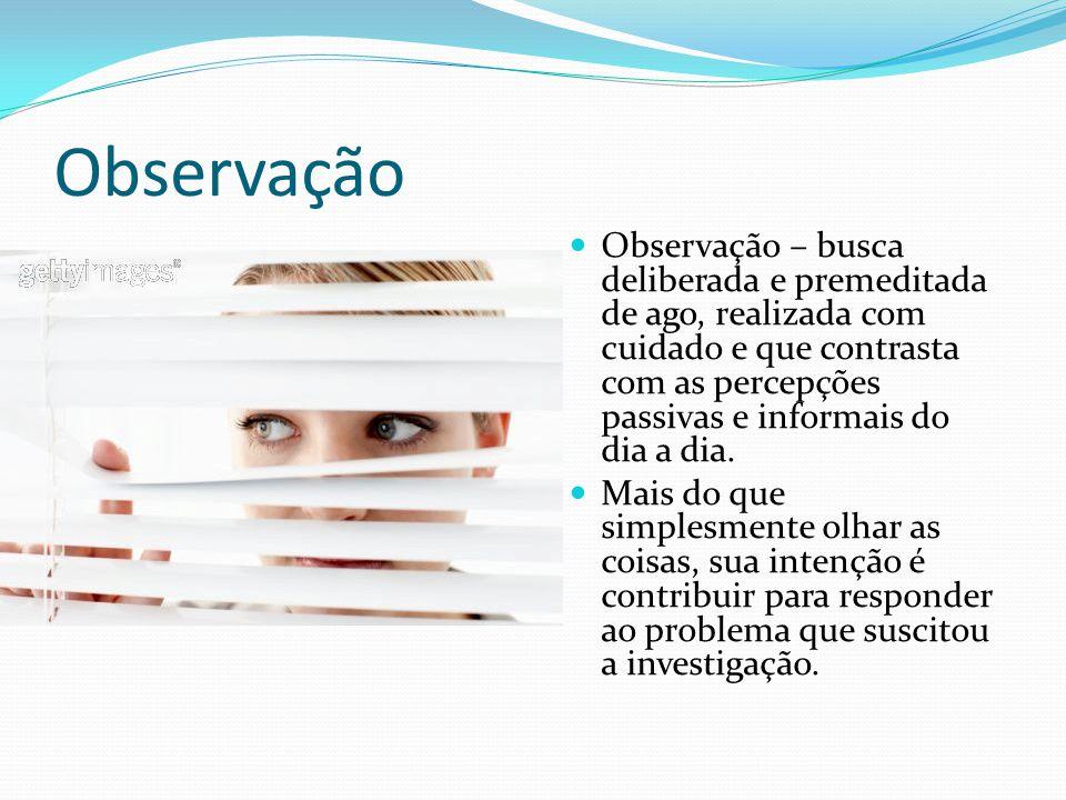 Observação Observação – busca deliberada e premeditada de ago, realizada com cuidado e que contrasta com as percepções passivas e informais do dia a d