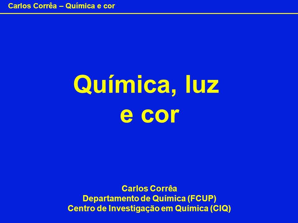 Carlos Corrêa – Química e cor Química, luz e cor Carlos Corrêa Departamento de Química (FCUP) Centro de Investigação em Química (CIQ)