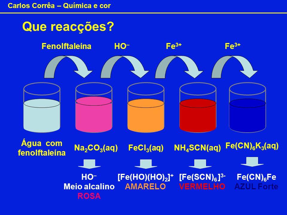 Carlos Corrêa – Química e cor Que reacções? FenolftaleínaHO – Fe 3+ Água com fenolftaleína Na 2 CO 3 (aq)FeCl 3 (aq)NH 4 SCN(aq) Fe(CN) 6 K 3 (aq) HO