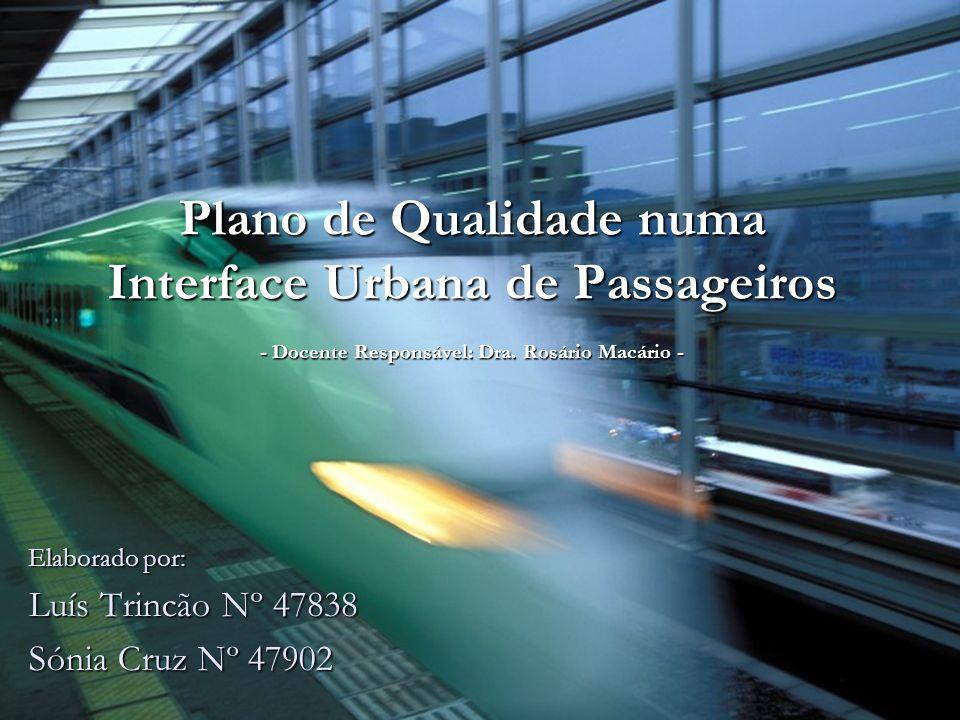 Plano de Qualidade numa Interface Urbana de Passageiros - Docente Responsável: Dra. Rosário Macário - Elaborado por: Luís Trincão Nº 47838 Sónia Cruz