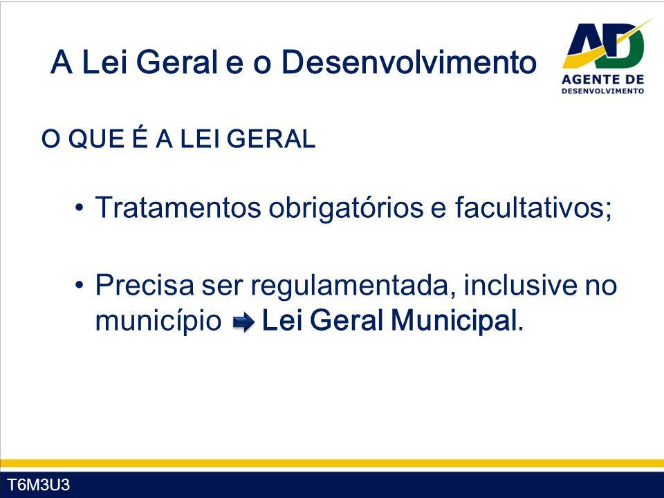 T6M3U3 A Lei Geral e o Desenvolvimento O QUE É A LEI GERAL Tratamentos obrigatórios e facultativos; Precisa ser regulamentada, inclusive no município Lei Geral Municipal.