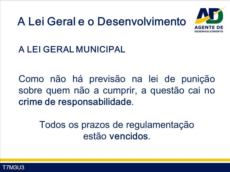 T7M3U3 A Lei Geral e o Desenvolvimento A LEI GERAL MUNICIPAL Como não há previsão na lei de punição sobre quem não a cumprir, a questão cai no crime de responsabilidade.