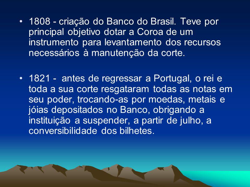 1808 - criação do Banco do Brasil. Teve por principal objetivo dotar a Coroa de um instrumento para levantamento dos recursos necessários à manutenção