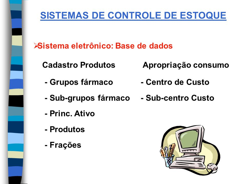 SISTEMAS DE CONTROLE DE ESTOQUE Sistema eletrônico: Base de dados Cadastro Produtos Apropriação consumo - Grupos fármaco - Centro de Custo - Sub-grupos fármaco - Sub-centro Custo - Princ.