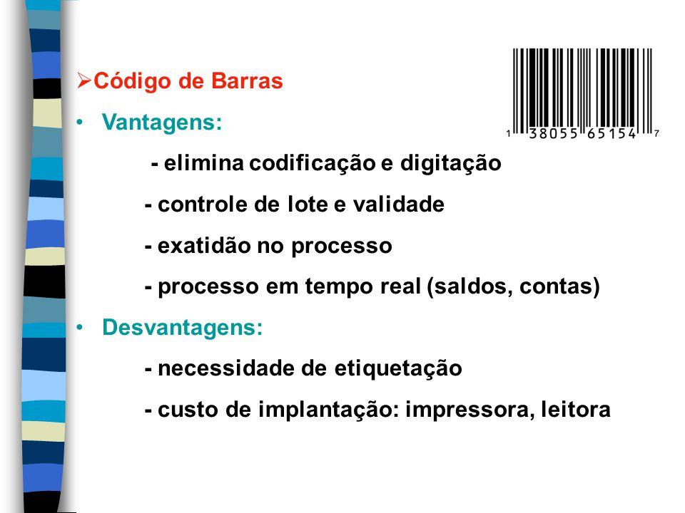 Código de Barras Vantagens: - elimina codificação e digitação - controle de lote e validade - exatidão no processo - processo em tempo real (saldos, contas) Desvantagens: - necessidade de etiquetação - custo de implantação: impressora, leitora