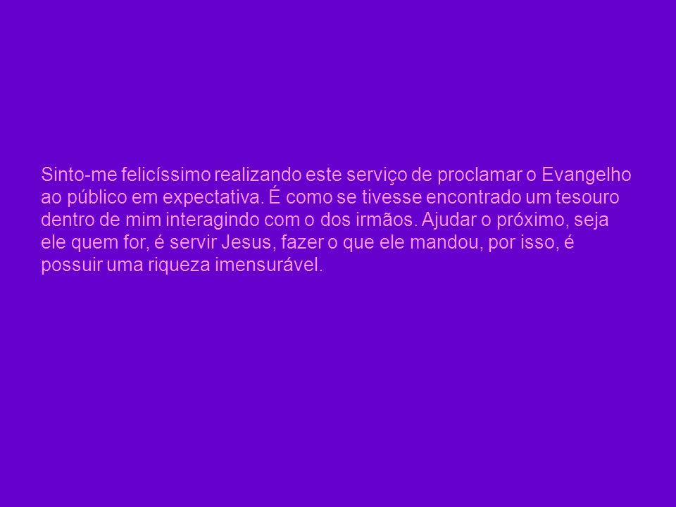 Sinto-me felicíssimo realizando este serviço de proclamar o Evangelho ao público em expectativa.