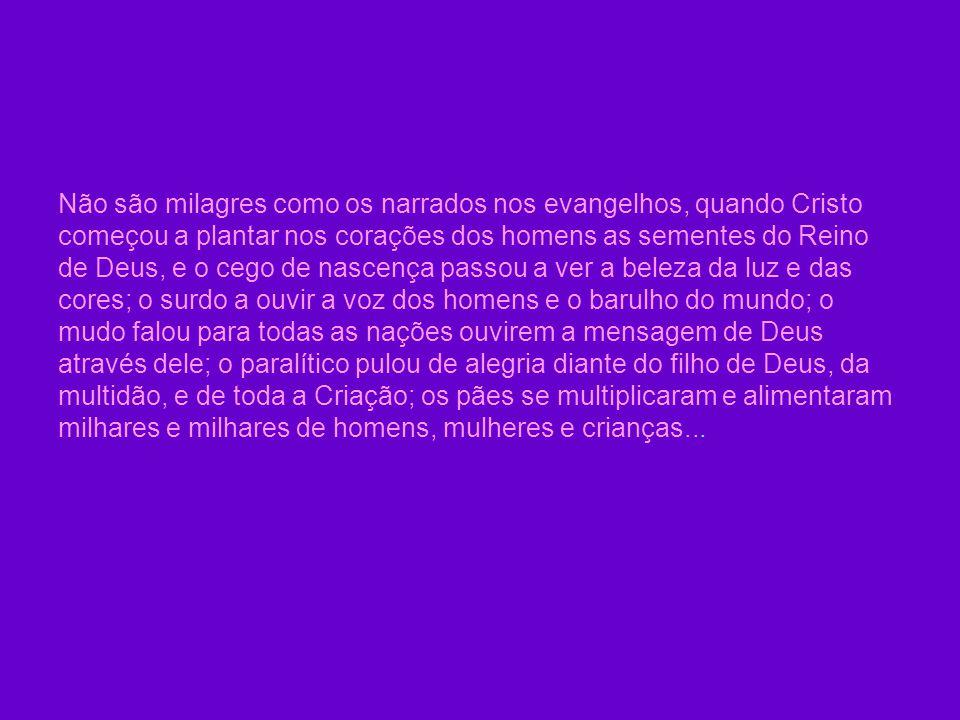 Não são milagres como os narrados nos evangelhos, quando Cristo começou a plantar nos corações dos homens as sementes do Reino de Deus, e o cego de nascença passou a ver a beleza da luz e das cores; o surdo a ouvir a voz dos homens e o barulho do mundo; o mudo falou para todas as nações ouvirem a mensagem de Deus através dele; o paralítico pulou de alegria diante do filho de Deus, da multidão, e de toda a Criação; os pães se multiplicaram e alimentaram milhares e milhares de homens, mulheres e crianças...
