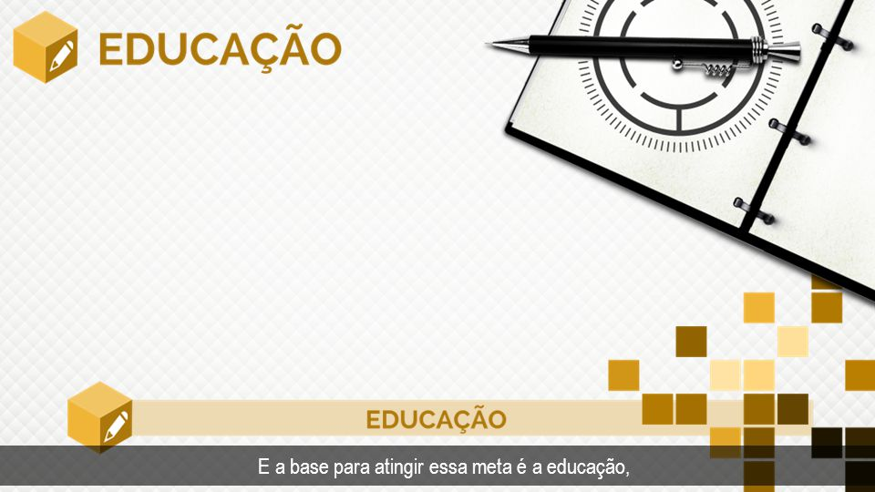 Tempo E a base para atingir essa meta é a educação,.