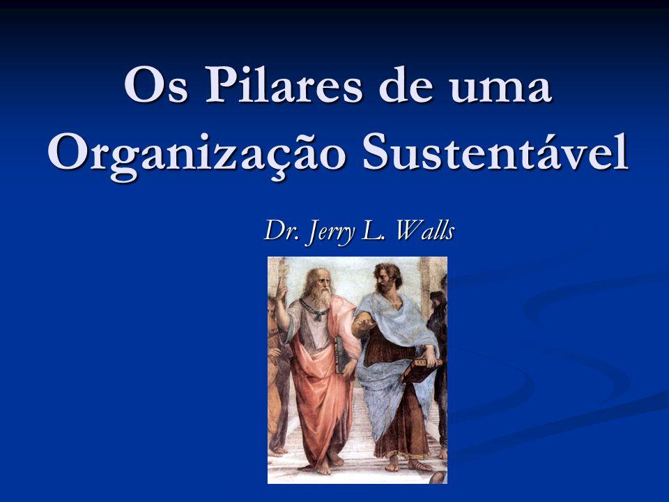 Os Pilares de uma Organização Sustentável Dr. Jerry L. Walls