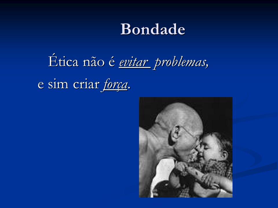 Bondade Ética não é evitar problemas, e sim criar força.