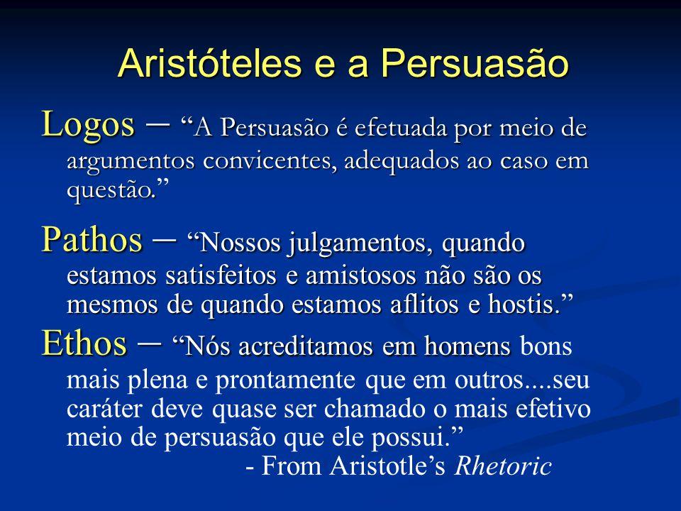 Aristóteles e a Persuasão Logos – A Persuasão é efetuada por meio de argumentos convicentes, adequados ao caso em questão. Logos – A Persuasão é efetu