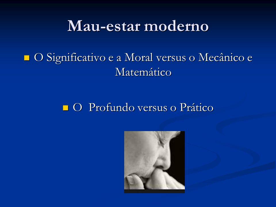 Mau-estar moderno O Significativo e a Moral versus o Mecânico e Matemático O Significativo e a Moral versus o Mecânico e Matemático O Profundo versus