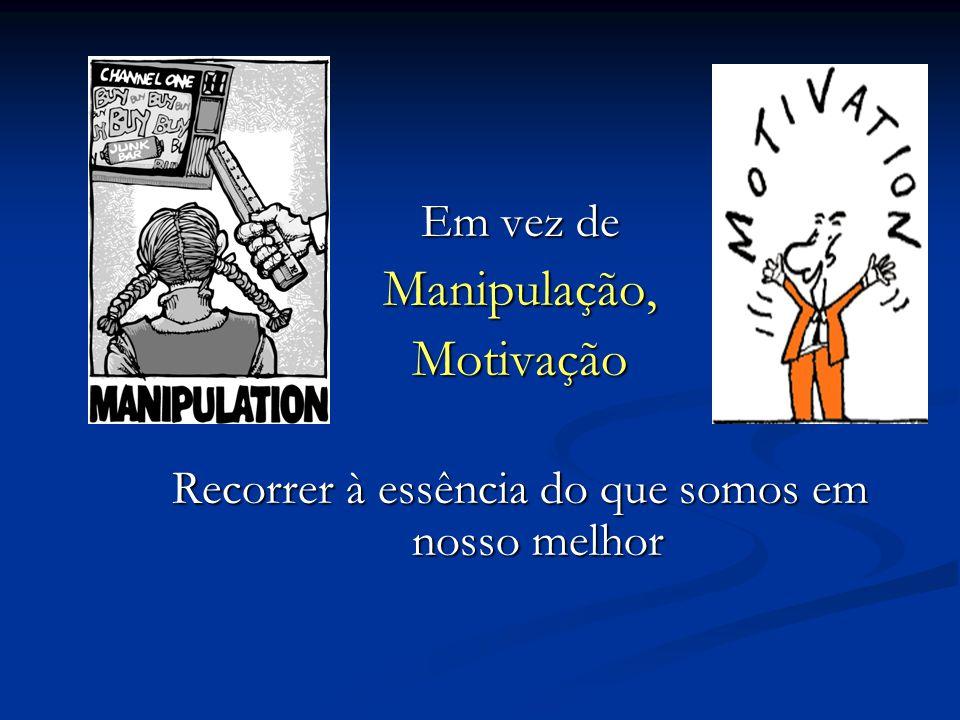 Em vez de Manipulação,Motivação Recorrer à essência do que somos em nosso melhor