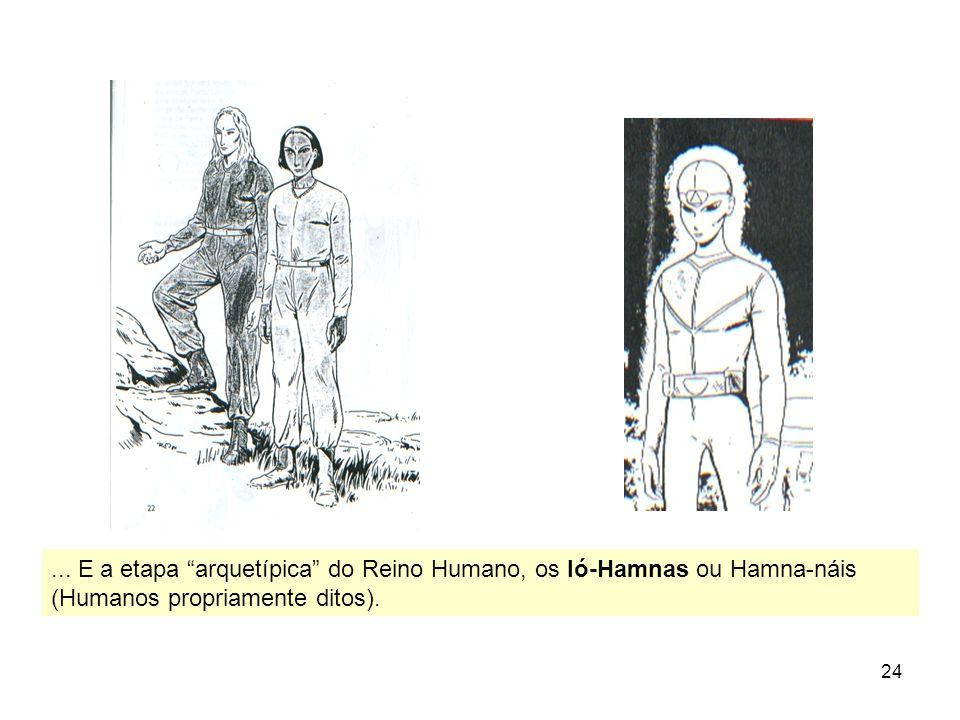 24... E a etapa arquetípica do Reino Humano, os Ió-Hamnas ou Hamna-náis (Humanos propriamente ditos).