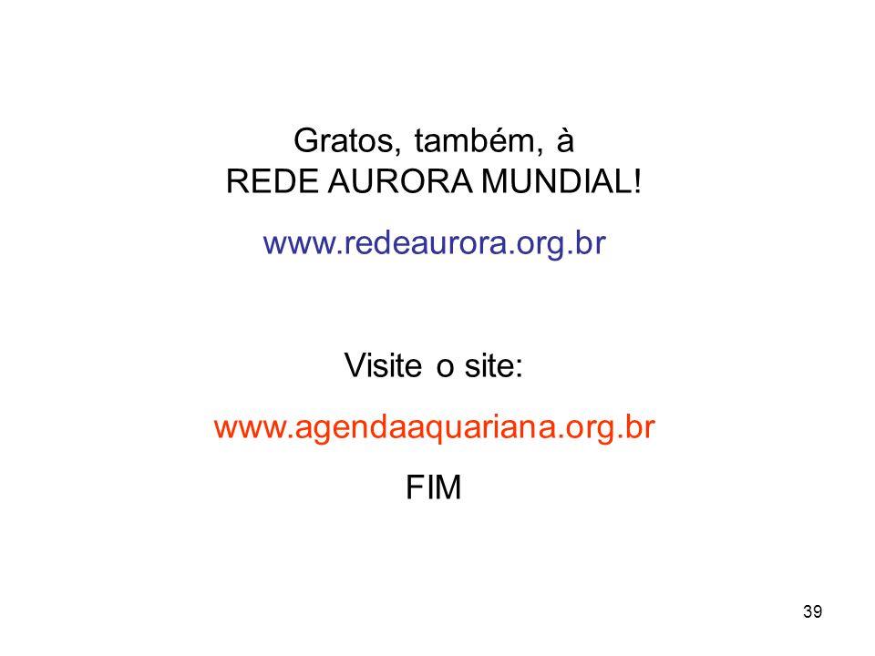 39 Gratos, também, à REDE AURORA MUNDIAL! www.redeaurora.org.br Visite o site: www.agendaaquariana.org.br FIM