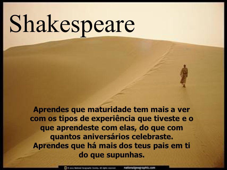 Descobres que algumas vezes a pessoa que esperas que te empurre quando cais, é uma das poucas que te ajudam a levantar. Shakespeare