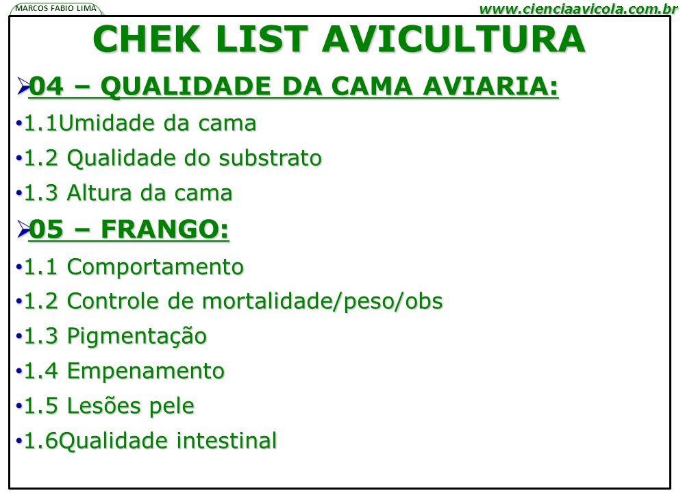 www.cienciaavicola.com.br @marcosfabiovet MARCOS FABIO LIMA P N A H CHEK LIST AVICULTURA 04 – QUALIDADE DA CAMA AVIARIA: 04 – QUALIDADE DA CAMA AVIARIA: 1.1Umidade da cama 1.1Umidade da cama 1.2 Qualidade do substrato 1.2 Qualidade do substrato 1.3 Altura da cama 1.3 Altura da cama 05 – FRANGO: 05 – FRANGO: 1.1 Comportamento 1.1 Comportamento 1.2 Controle de mortalidade/peso/obs 1.2 Controle de mortalidade/peso/obs 1.3 Pigmentação 1.3 Pigmentação 1.4 Empenamento 1.4 Empenamento 1.5 Lesões pele 1.5 Lesões pele 1.6Qualidade intestinal 1.6Qualidade intestinal