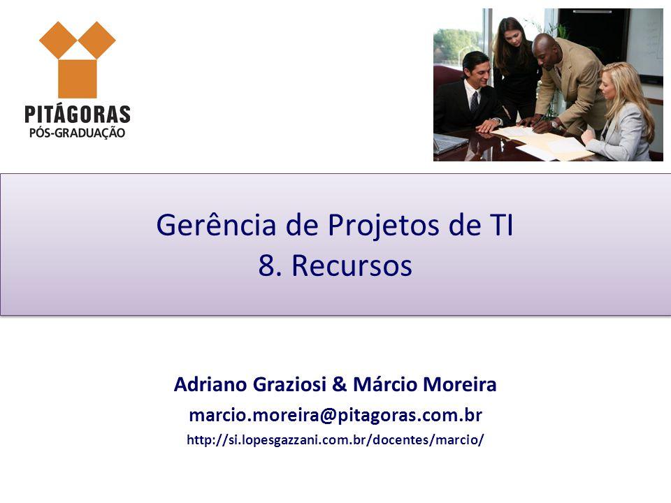 Gerência de Projetos de TI 8. Recursos Adriano Graziosi & Márcio Moreira marcio.moreira@pitagoras.com.br http://si.lopesgazzani.com.br/docentes/marcio