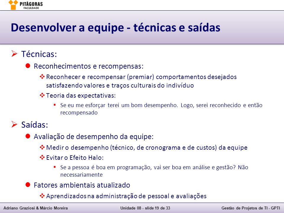 Adriano Graziosi & Márcio MoreiraUnidade 08 - slide 19 de 33Gestão de Projetos de TI - GPTI Desenvolver a equipe - técnicas e saídas Técnicas: Reconhe