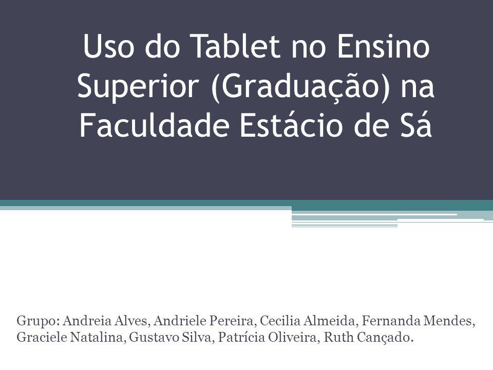 Uso do Tablet no Ensino Superior (Graduação) na Faculdade Estácio de Sá Grupo: Andreia Alves, Andriele Pereira, Cecilia Almeida, Fernanda Mendes, Grac