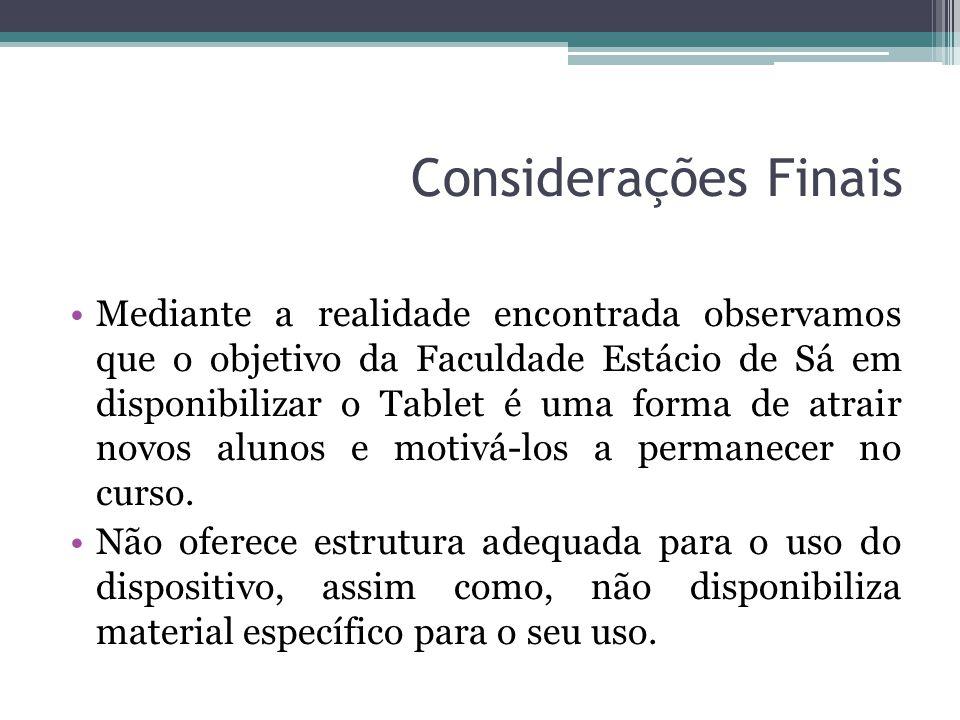 Considerações Finais Mediante a realidade encontrada observamos que o objetivo da Faculdade Estácio de Sá em disponibilizar o Tablet é uma forma de at