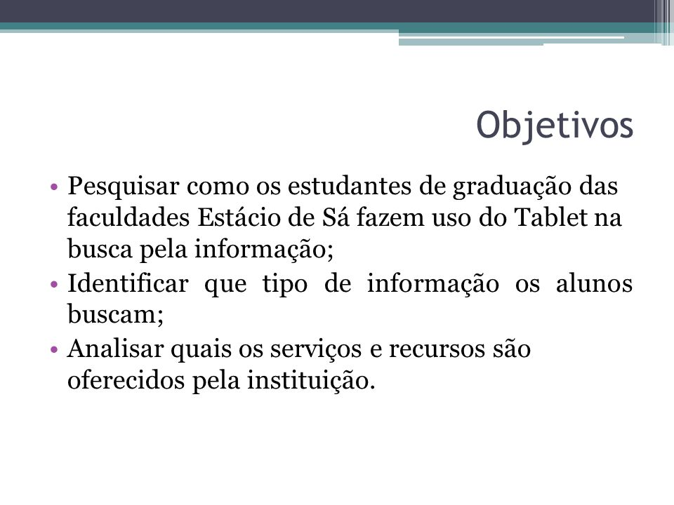 Objetivos Pesquisar como os estudantes de graduação das faculdades Estácio de Sá fazem uso do Tablet na busca pela informação; Identificar que tipo de