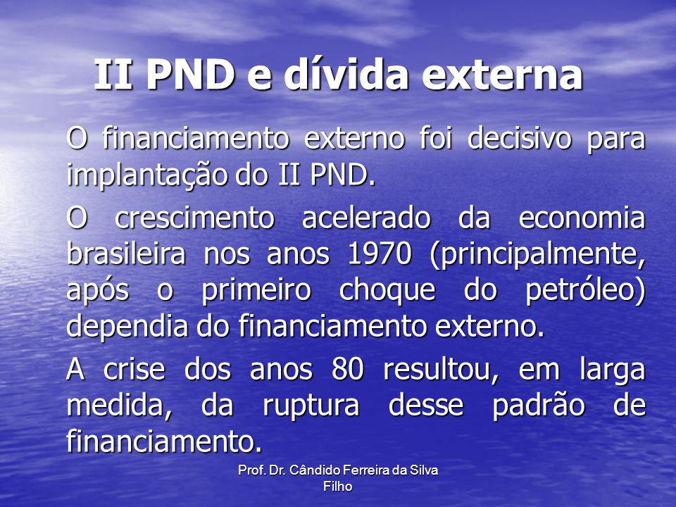 Prof. Dr. Cândido Ferreira da Silva Filho II PND e dívida externa O financiamento externo foi decisivo para implantação do II PND. O crescimento acele