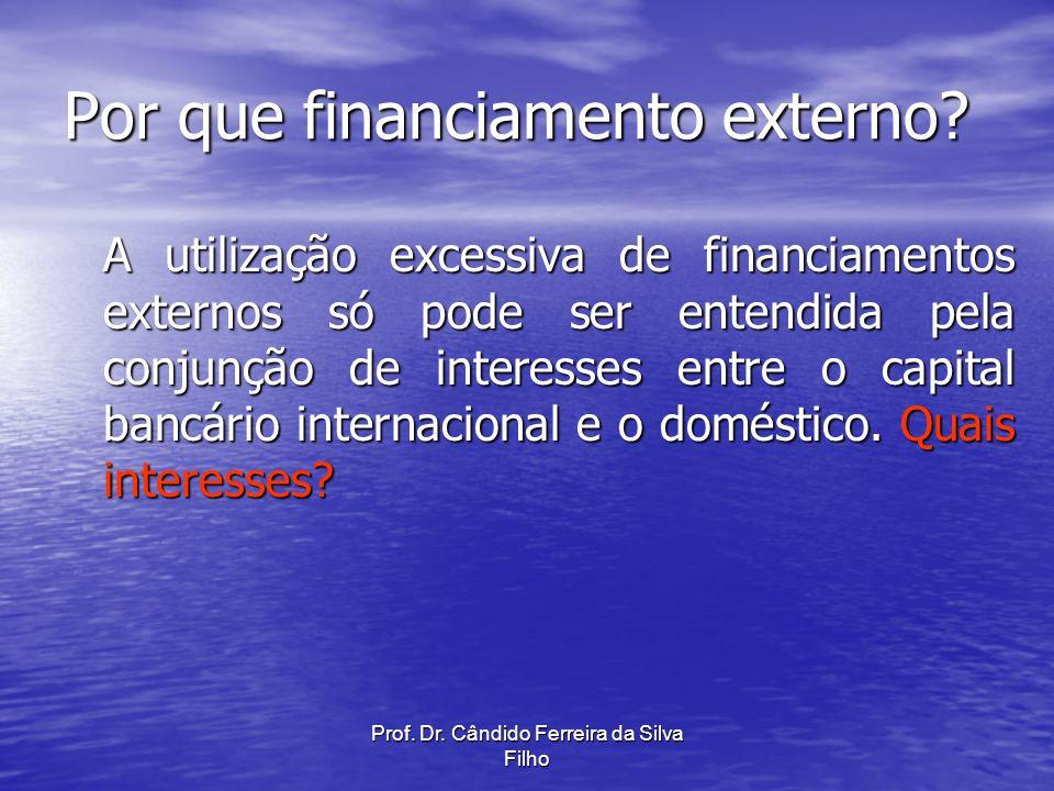 Prof. Dr. Cândido Ferreira da Silva Filho Por que financiamento externo? A utilização excessiva de financiamentos externos só pode ser entendida pela