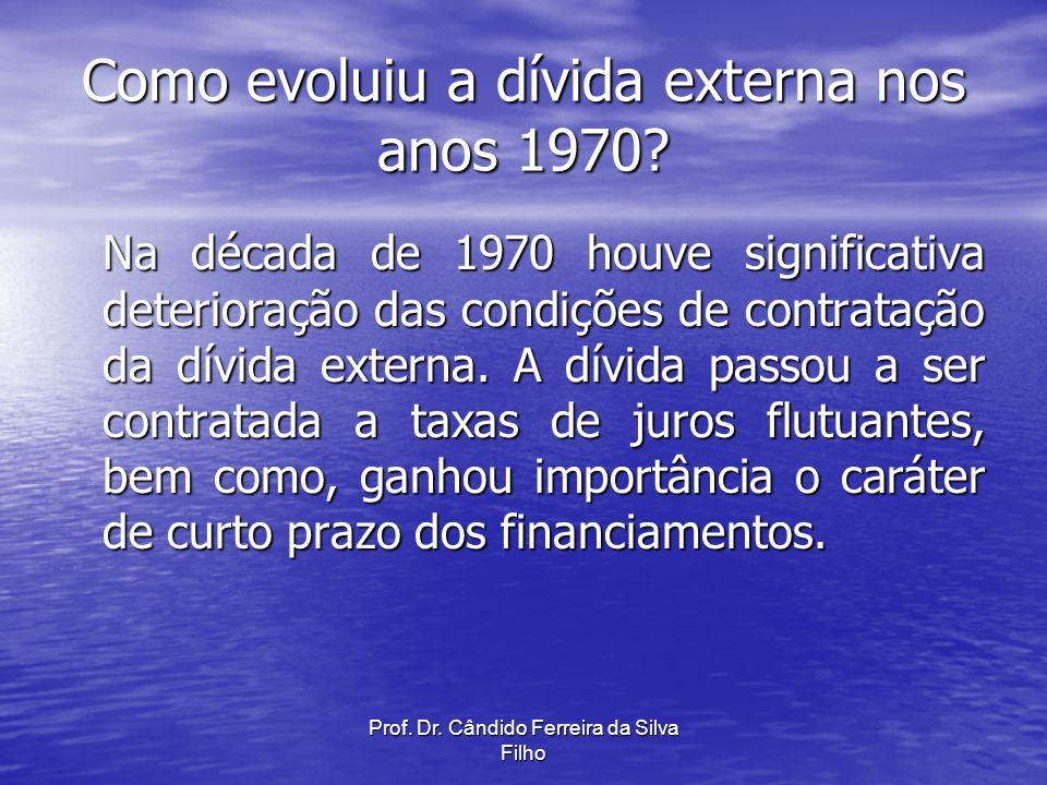 Prof. Dr. Cândido Ferreira da Silva Filho Como evoluiu a dívida externa nos anos 1970? Na década de 1970 houve significativa deterioração das condiçõe
